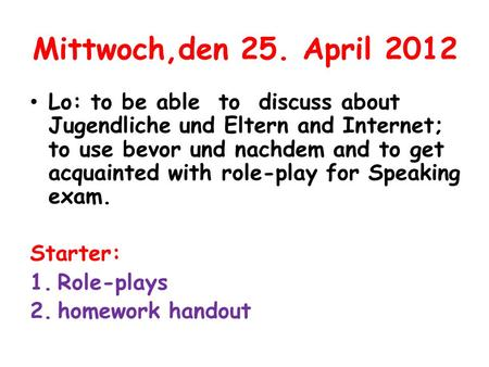 Mittwoch,den 25. April 2012 Lo: to be able to discuss about Jugendliche und Eltern and Internet; to use bevor und nachdem and to get acquainted with role-play.