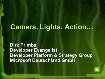 Camera, Lights, Action… Dirk Primbs Developer Evangelist Developer Platform & Strategy Group Microsoft Deutschland GmbH.