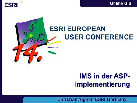 Online GIS ESRI EUROPEAN USER CONFERENCE IMS in der ASP- Implementierung Christian Aigner, ESRI Germany.