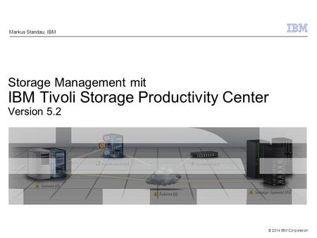 © 2014 IBM Corporation Storage Management mit IBM Tivoli Storage Productivity Center Version 5.2 Markus Standau, IBM.