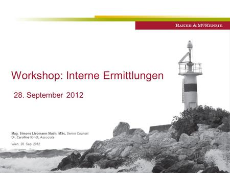 Workshop: Interne Ermittlungen Mag. Simone Liebmann-Slatin, MSc, Senior Counsel Dr. Caroline Kindl, Associate Wien, 28. Sep. 2012 28. September 2012.