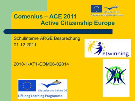 Comenius – ACE 2011 Active Citizenship Europe Schulinterne ARGE Besprechung 01.12.2011 2010-1-AT1-COM06-02814.