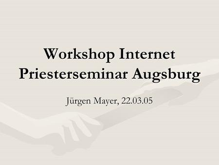 Workshop Internet Priesterseminar Augsburg Jürgen Mayer, 22.03.05.