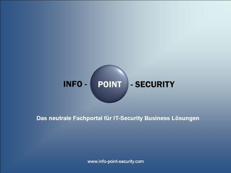 INFO - POINT- SECURITY Das neutrale Fachportal für IT-Security Business Lösungen www.info-point-security.com.
