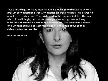 Marina Abramović You are looking into many Marinas. You are looking into the Marina whos a product of two partisan parents, two national heroes, no limits,