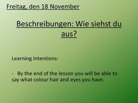 Beschreibungen: Wie siehst du aus? Learning Intentions: - By the end of the lesson you will be able to say what colour hair and eyes you have. Freitag,