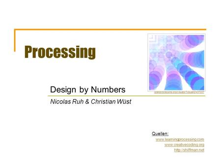 Processing Design by Numbers Nicolas Ruh & Christian Wüst Quellen:    openprocessing.org/visuals/?visualID=37337.