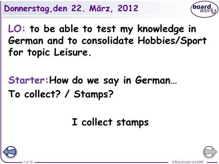 Donnerstag,den 22. März, 2012 LO: to be able to test my knowledge in German and to consolidate Hobbies/Sport for topic Leisure. Starter:How do we say in.