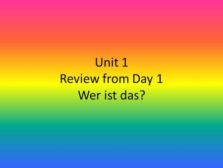 Unit 1 Review from Day 1 Wer ist das?. Tell your partner 5 ways of saying hello in German! Tell your partner 5 ways of saying good-bye in German!