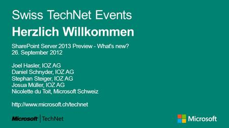 Swiss TechNet Events Herzlich Willkommen SharePoint Server 2013 Preview - What's new? 26. September 2012 Joel Hasler, IOZ AG Daniel Schnyder, IOZ AG Stephan.
