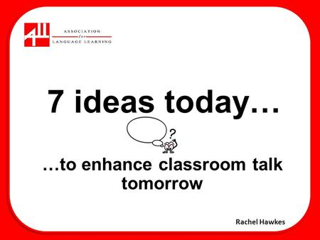 7 ideas today… …to enhance classroom talk tomorrow Rachel Hawkes.