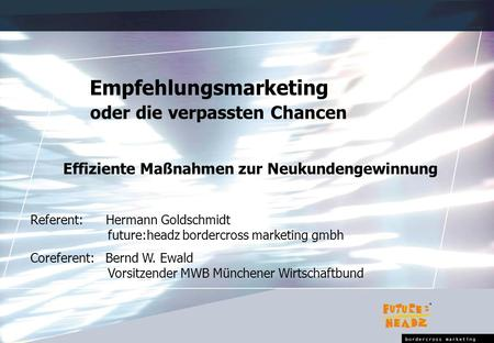 Empfehlungsmarketing oder die verpassten Chancen Effiziente Maßnahmen zur Neukundengewinnung Referent: Hermann Goldschmidt future:headz bordercross marketing.