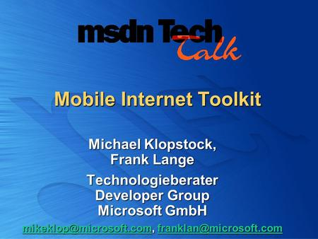 Mobile Internet Toolkit Michael Klopstock, Frank Lange Technologieberater Developer Group Microsoft GmbH