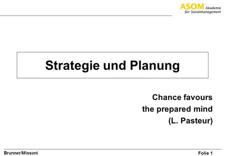 Folie 1 Brunner/Missoni Strategie und Planung Chance favours the prepared mind (L. Pasteur)