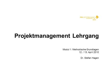 Projektmanagement Lehrgang Modul 1: Methodische Grundlagen 12. / 13. April 2010 Dr. Stefan Hagen.