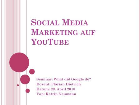 S OCIAL M EDIA M ARKETING AUF Y OU T UBE Seminar: What did Google do? Dozent: Florian Dietrich Datum: 29. April 2010 Von: Katrin Neumann.