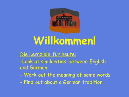 Willkommen! Die Lernziele für heute: -Look at similarities between English and German - Work out the meaning of some words - Find out about a German tradition.