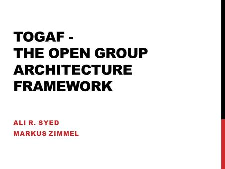 TOGAF - THE OPEN GROUP ARCHITECTURE FRAMEWORK ALI R. SYED MARKUS ZIMMEL.