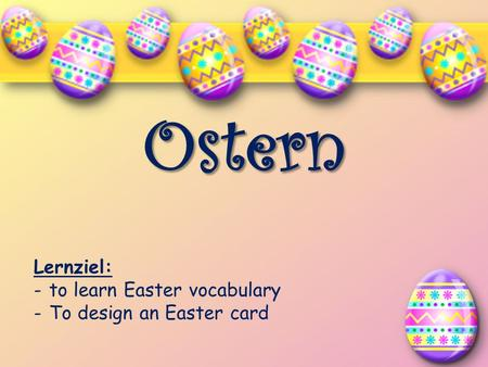 Ostern Lernziel: -to learn Easter vocabulary -To design an Easter card.