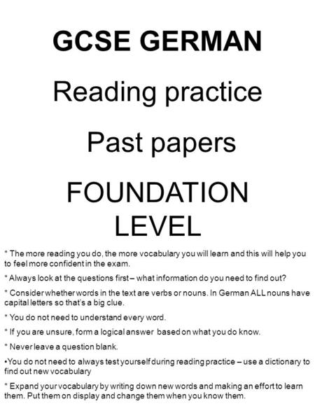 GCSE GERMAN Reading practice Past papers FOUNDATION LEVEL * The more reading you do, the more vocabulary you will learn and this will help you to feel.