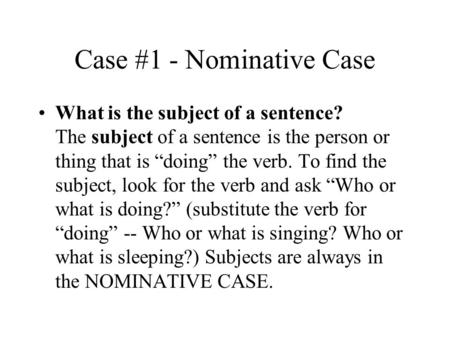 Case #1 - Nominative Case What is the subject of a sentence? The subject of a sentence is the person or thing that is doing the verb. To find the subject,