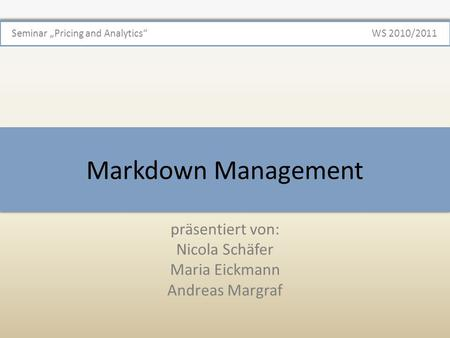 Markdown Management präsentiert von: Nicola Schäfer Maria Eickmann Andreas Margraf Seminar Pricing and AnalyticsWS 2010/2011.