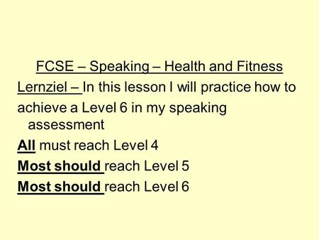 FCSE – Speaking – Health and Fitness Lernziel – In this lesson I will practice how to achieve a Level 6 in my speaking assessment All must reach Level.