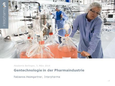/ XX Gentechnologie in der Pharmaindustrie Fabienne Heimgartner, Interpharma Akademie Berlingen, 5. März 2014 1 Fabienne Heimgartner, Interpharma.