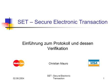 02.06.2004 SET - Secure Electronic Transaction1 SET – Secure Electronic Transaction Einführung zum Protokoll und dessen Verifikation Christian Mauro.