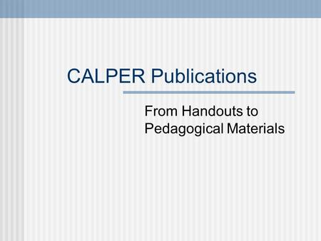 CALPER Publications From Handouts to Pedagogical Materials.