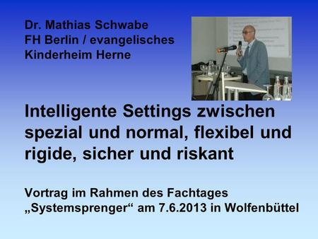 Dr. Mathias Schwabe FH Berlin / evangelisches Kinderheim Herne Intelligente Settings zwischen spezial und normal, flexibel und rigide, sicher und riskant.