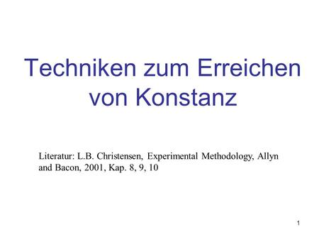 1 Techniken zum Erreichen von Konstanz Literatur: L.B. Christensen, Experimental Methodology, Allyn and Bacon, 2001, Kap. 8, 9, 10.