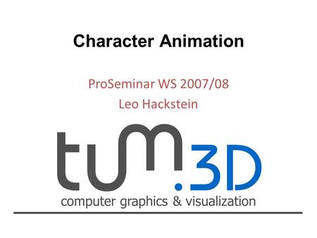 Computer graphics & visualization ProSeminar WS 2007/08 Leo Hackstein Character Animation.
