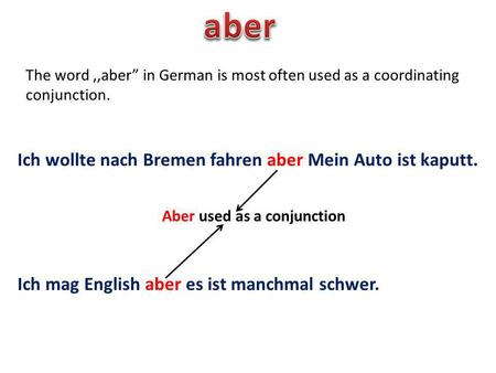 The word,,aber in German is most often used as a coordinating conjunction. Ich wollte nach Bremen fahren aber Mein Auto ist kaputt. Ich mag English aber.