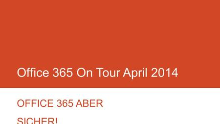 Office 365 On Tour April 2014 OFFICE 365 ABER SICHER!