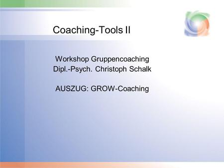 Coaching-Tools II Workshop Gruppencoaching Dipl.-Psych. Christoph Schalk AUSZUG: GROW-Coaching.