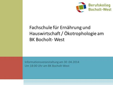 Fachschule für Ernährung und Hauswirtschaft / Ökotrophologie am BK Bocholt- West Informationsveranstaltung am 30 .04.2014 Um 18:00 Uhr am BK Bocholt-West.