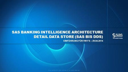Copyright © 2014, SAS Institute Inc. All rights reserved. SAS BANKING INTELLIGENCE ARCHITECTURE DETAIL DATA STORE (SAS BIS DDS) EINFÜHRUNG FÜR VW FS –