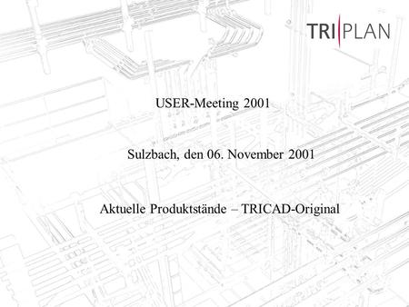TRIPLAN AG, Bad Soden, 06.11.20011 USER-Meeting 2001 Sulzbach, den 06. November 2001 Aktuelle Produktstände – TRICAD-Original.