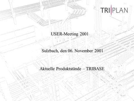 TRIPLAN AG, Bad Soden, 06.11.20011 USER-Meeting 2001 Sulzbach, den 06. November 2001 Aktuelle Produktstände – TRIBASE.