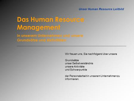 Unser Human Resource Leitbild Das Human Resource Management in unserem Unternehmen und unsere Grundsätze und Aktivitäten Wir freuen uns, Sie nachfolgend.