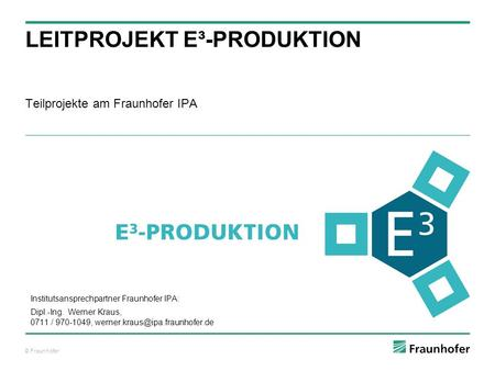 © Fraunhofer Teilprojekte am Fraunhofer IPA LEITPROJEKT E³-PRODUKTION Institutsansprechpartner Fraunhofer IPA: Dipl.-Ing. Werner Kraus, 0711 / 970-1049,