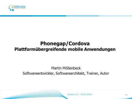 #1 Phonegap/Cordova Plattformübergreifende mobile Anwendungen Martin Möllenbeck Softwareentwickler, Softwarearchitekt, Trainer, Autor Version 4.3 – 03.04.2014.