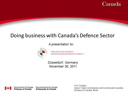 Doing business with Canadas Defence Sector A.N. Cooligan Senior Trade Commissioner and Commercial Counsellor Embassy of Canada, Berlin A presentation to: