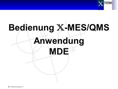 X-Team Consulting / 1 Bedienung X -MES/QMS Anwendung MDE.