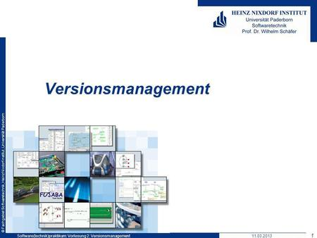 © Fachgebiet Softwaretechnik, Heinz Nixdorf Institut, Universität Paderborn Versionsmanagement 1 Software(technik)praktikum: Vorlesung 2: Versionsmanagement11.03.2013.