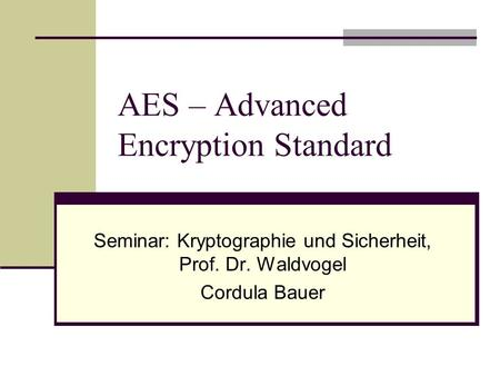 AES – Advanced Encryption Standard Seminar: Kryptographie und Sicherheit, Prof. Dr. Waldvogel Cordula Bauer.
