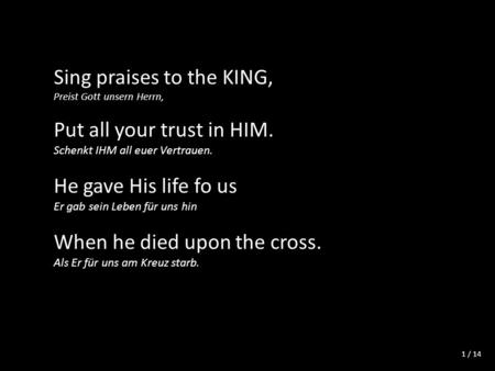/ 14 Sing praises to the KING, Preist Gott unsern Herrn, Put all your trust in HIM. Schenkt IHM all euer Vertrauen. He gave His life fo us Er gab sein.