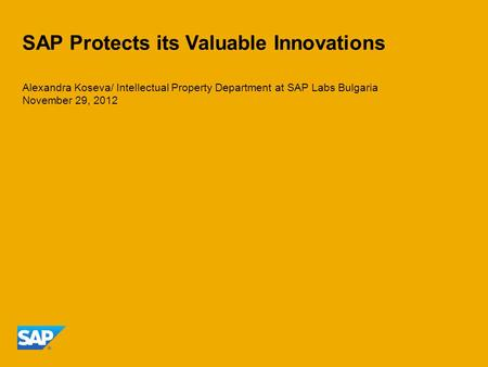 SAP Protects its Valuable Innovations Alexandra Koseva/ Intellectual Property Department at SAP Labs Bulgaria November 29, 2012.