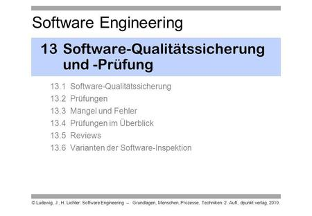 Software Engineering © Ludewig, J., H. Lichter: Software Engineering – Grundlagen, Menschen, Prozesse, Techniken. 2. Aufl., dpunkt.verlag, 2010. 13Software-Qualitätssicherung.